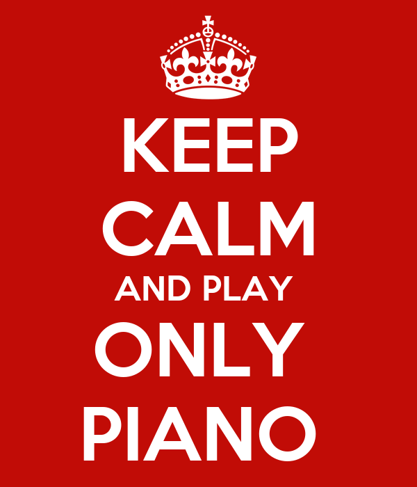 KEEP CALM AND PLAY  ONLY  PIANO
