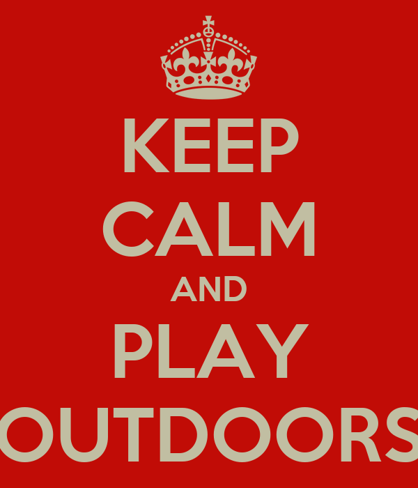 KEEP CALM AND PLAY OUTDOORS