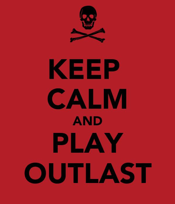 KEEP  CALM AND PLAY OUTLAST