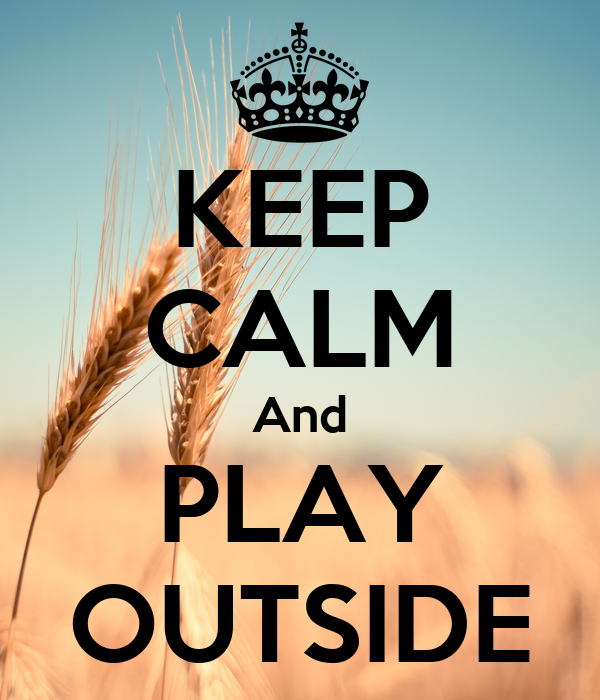 KEEP CALM And PLAY OUTSIDE