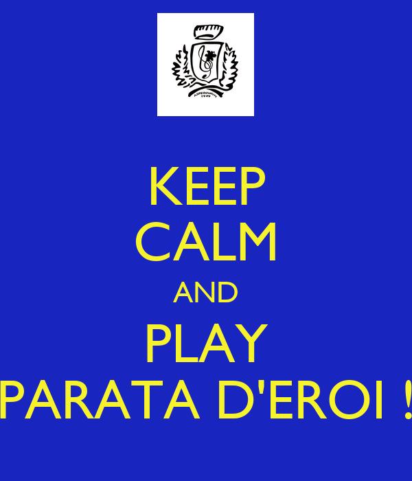 KEEP CALM AND PLAY PARATA D'EROI !