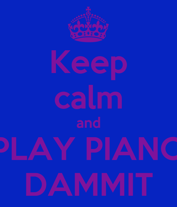 Keep calm and PLAY PIANO DAMMIT