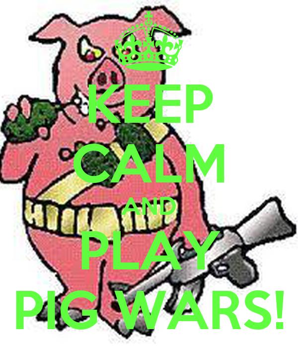 KEEP CALM AND PLAY PIG WARS!