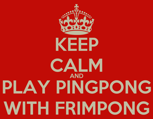 KEEP CALM AND PLAY PINGPONG WITH FRIMPONG