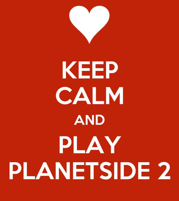 KEEP CALM AND PLAY PLANETSIDE 2