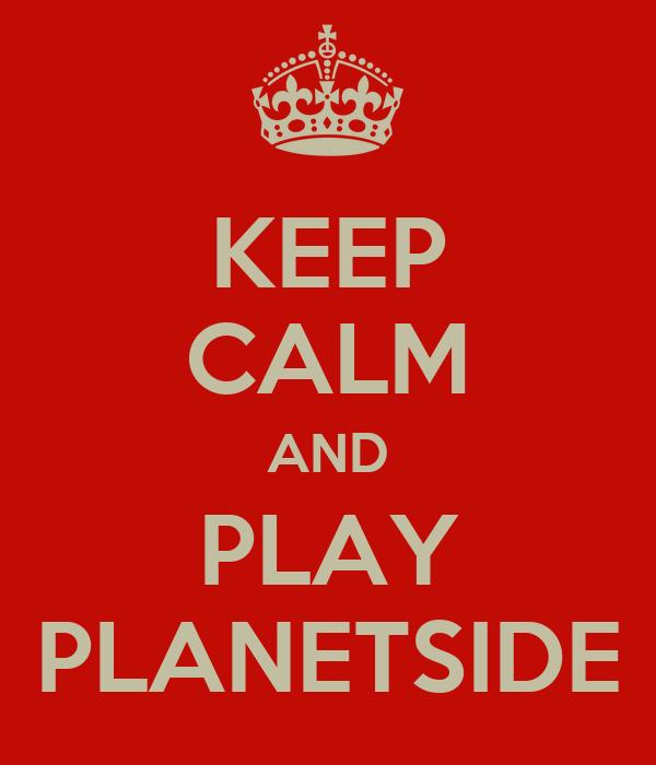 KEEP CALM AND PLAY PLANETSIDE