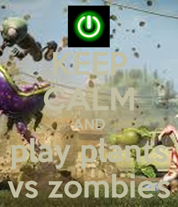 KEEP CALM AND play plants vs zombies