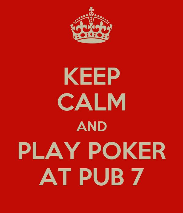 KEEP CALM AND PLAY POKER AT PUB 7