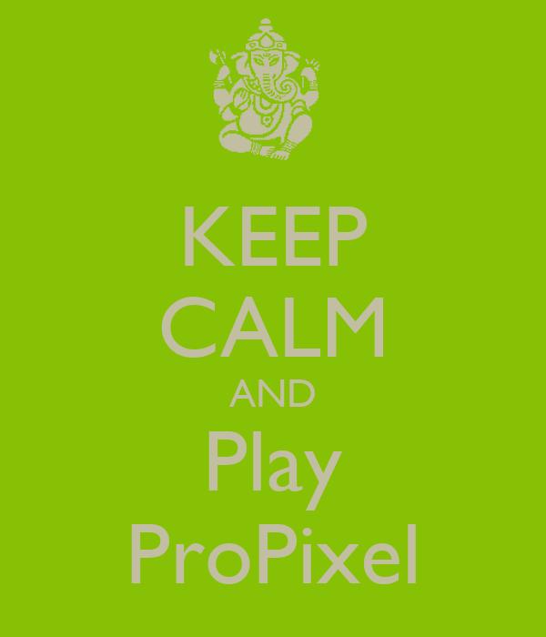 KEEP CALM AND Play ProPixel