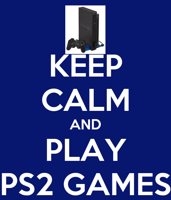 KEEP CALM AND PLAY PS2 GAMES