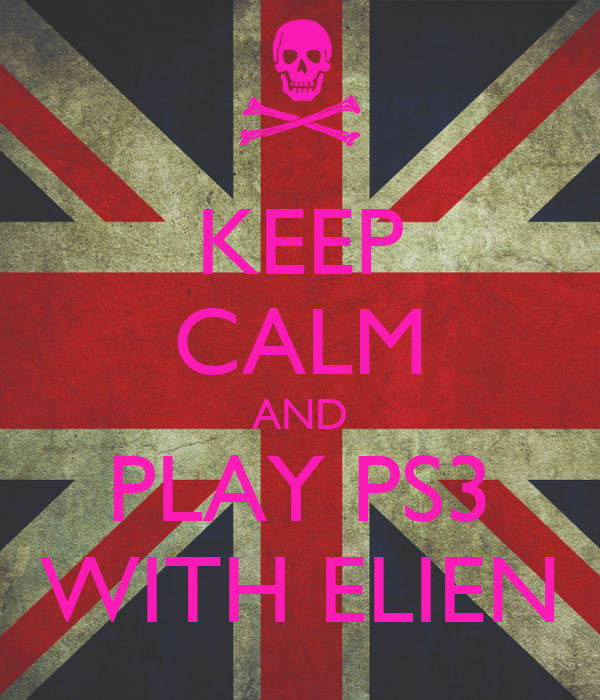 KEEP CALM AND PLAY PS3 WITH ELIEN