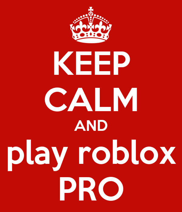 KEEP CALM AND play roblox PRO