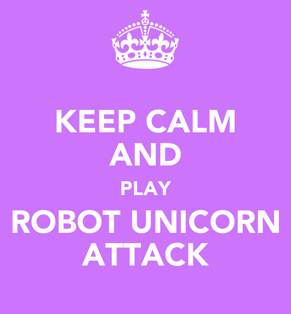 KEEP CALM AND PLAY ROBOT UNICORN ATTACK