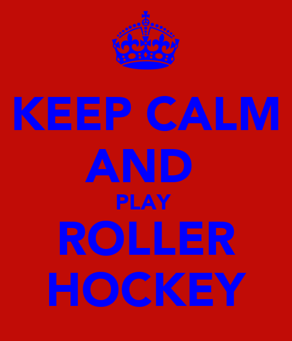 KEEP CALM AND  PLAY  ROLLER HOCKEY