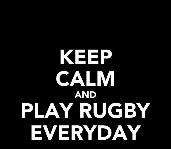 KEEP CALM AND PLAY RUGBY EVERYDAY