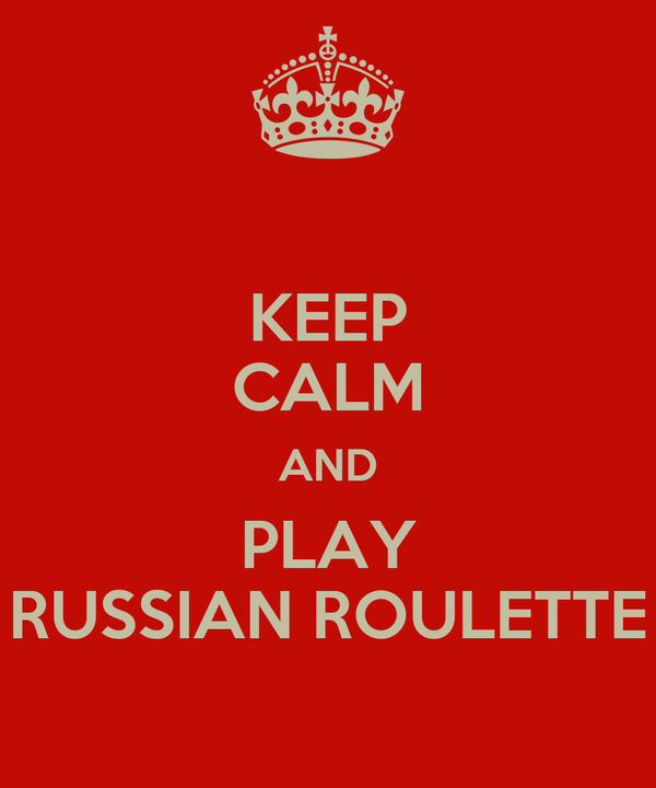 KEEP CALM AND PLAY RUSSIAN ROULETTE