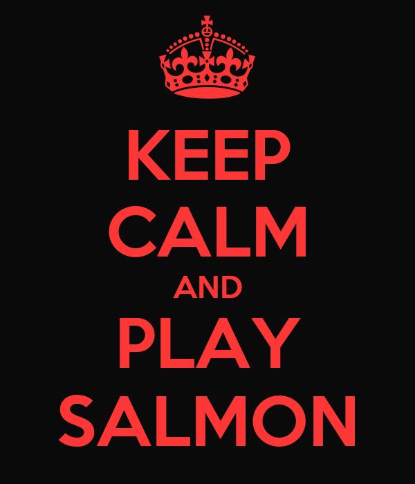 KEEP CALM AND PLAY SALMON