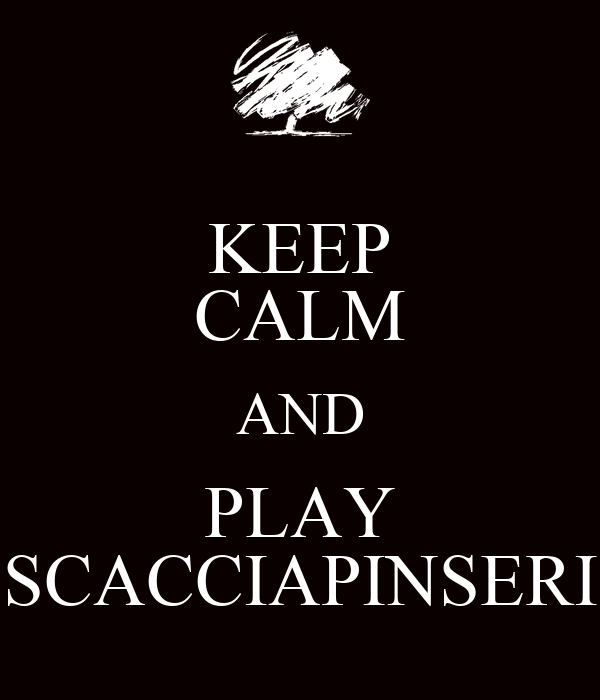 KEEP CALM AND PLAY SCACCIAPINSERI