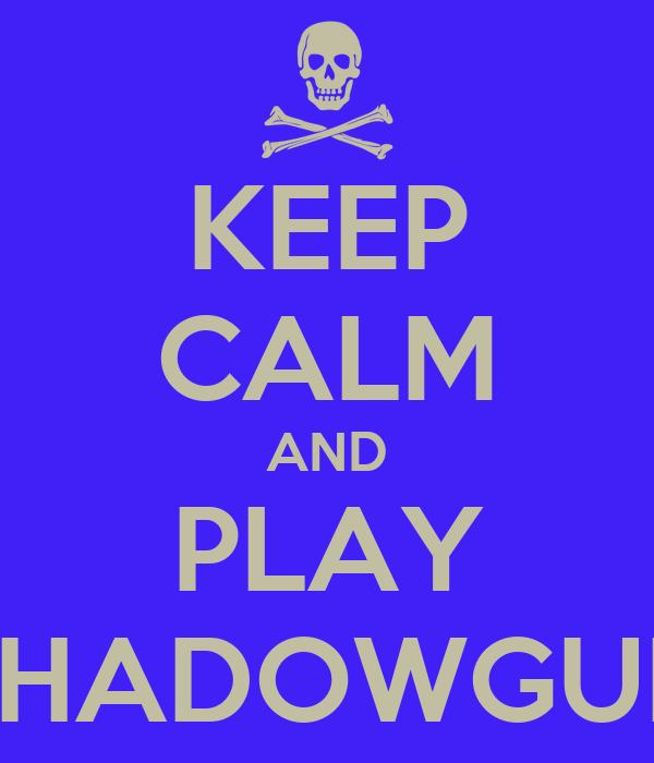 KEEP CALM AND PLAY SHADOWGUN