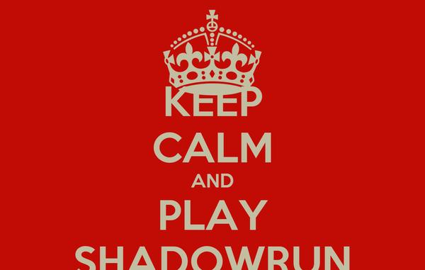 KEEP CALM AND PLAY SHADOWRUN