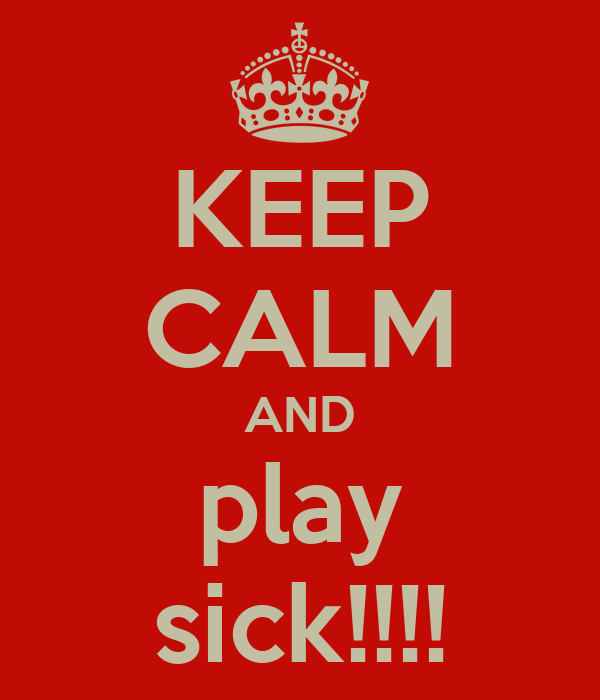 KEEP CALM AND play sick!!!!