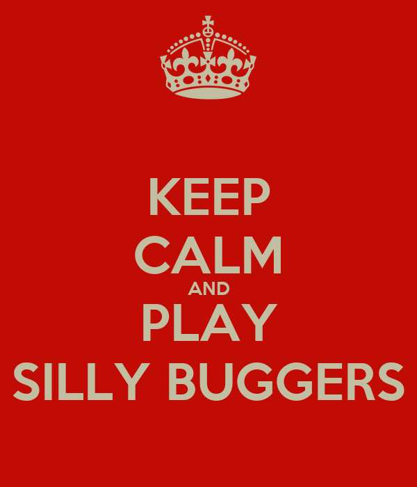 KEEP CALM AND PLAY SILLY BUGGERS