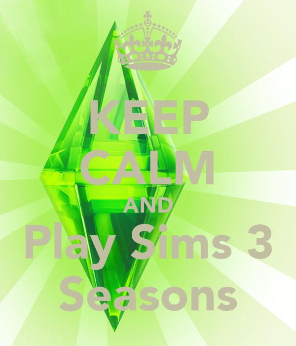 KEEP CALM AND Play Sims 3 Seasons