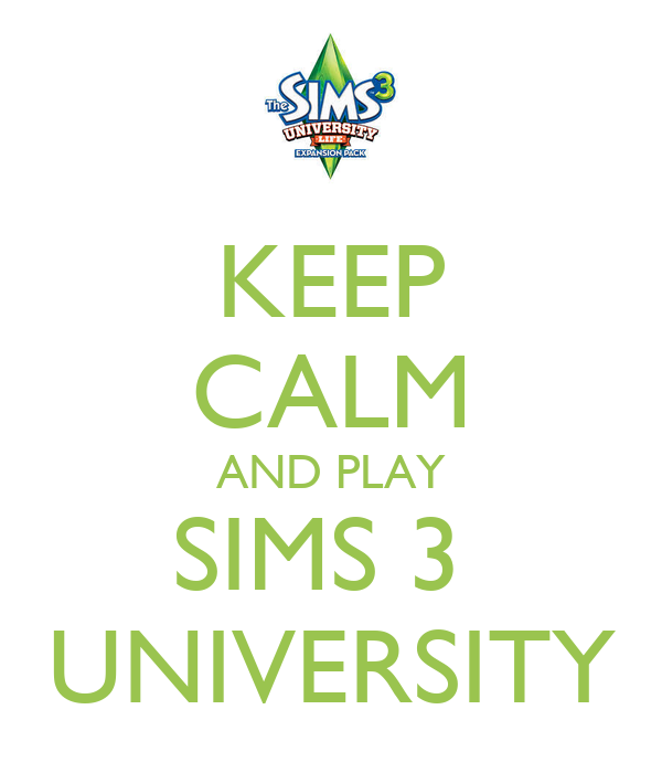 KEEP CALM AND PLAY SIMS 3  UNIVERSITY