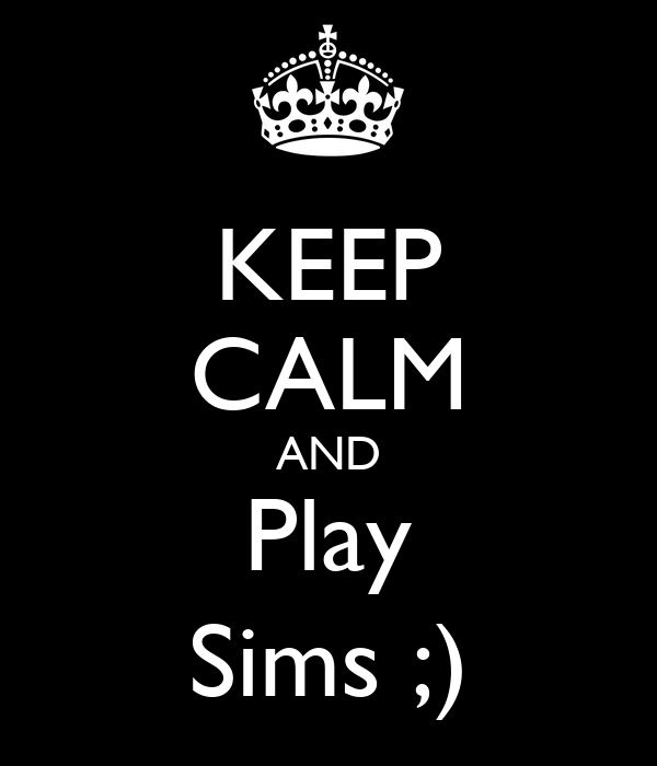 KEEP CALM AND Play Sims ;)