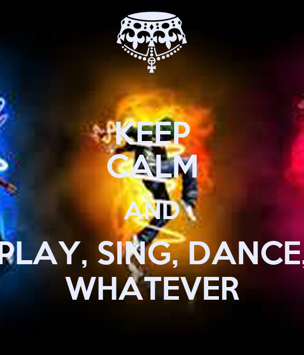 KEEP CALM AND PLAY, SING, DANCE, WHATEVER