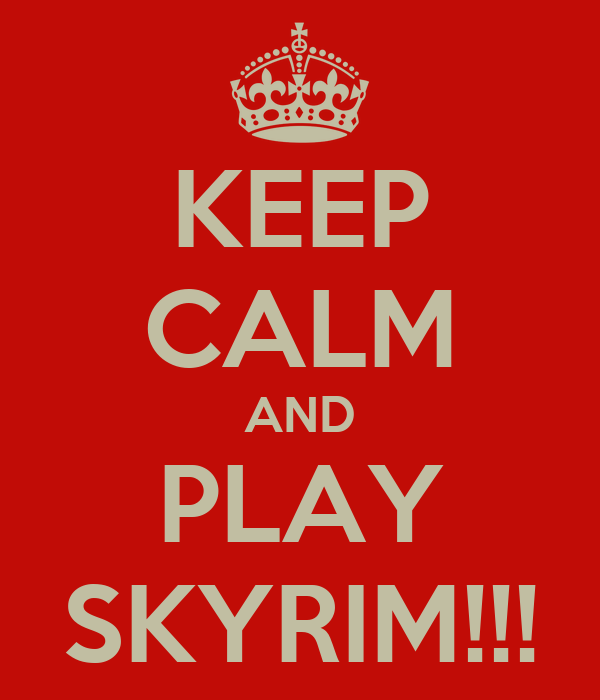 KEEP CALM AND PLAY SKYRIM!!!