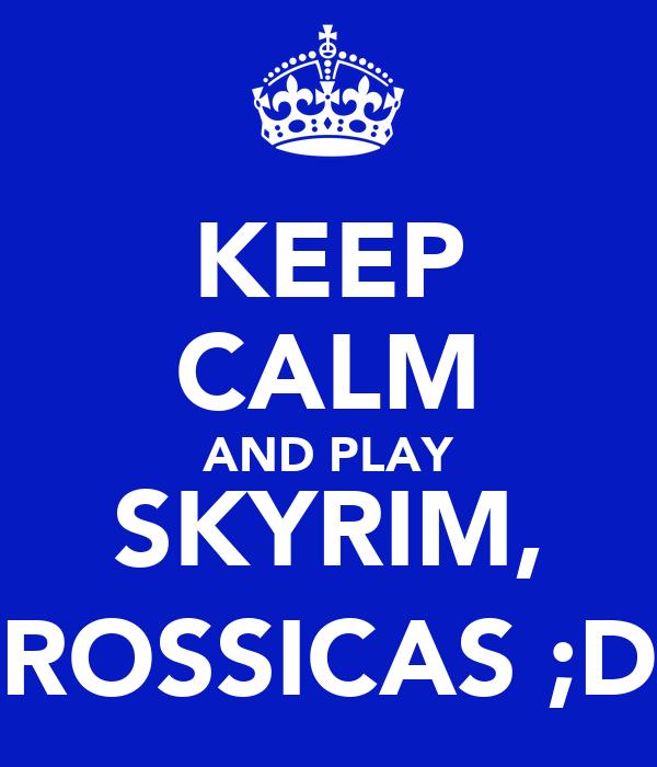 KEEP CALM AND PLAY SKYRIM, ROSSICAS ;D