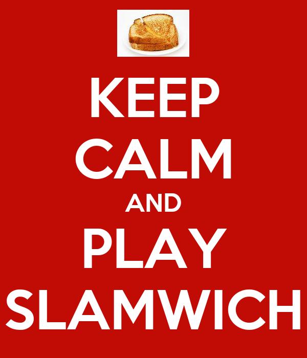 KEEP CALM AND PLAY SLAMWICH