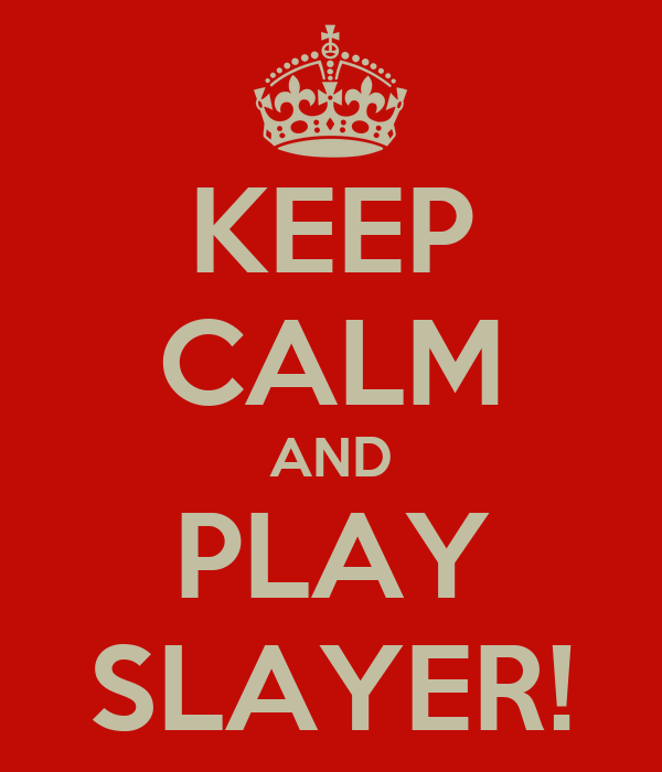 KEEP CALM AND PLAY SLAYER!