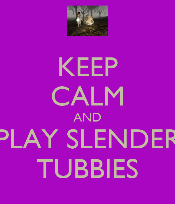 KEEP CALM AND PLAY SLENDER TUBBIES