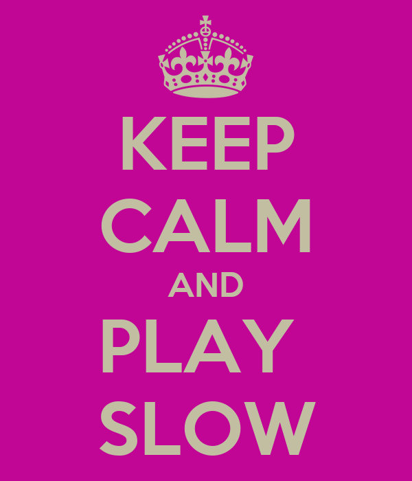 KEEP CALM AND PLAY  SLOW