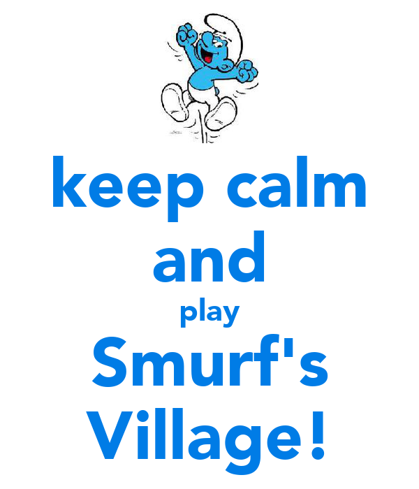 keep calm and play Smurf's Village!