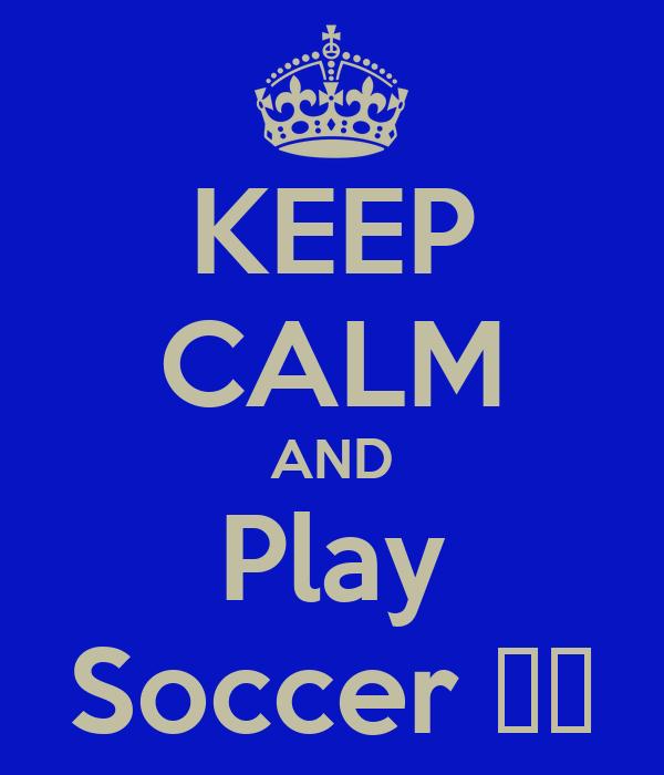 KEEP CALM AND Play Soccer ⚽❤