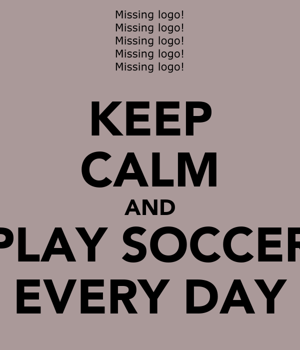 KEEP CALM AND PLAY SOCCER EVERY DAY