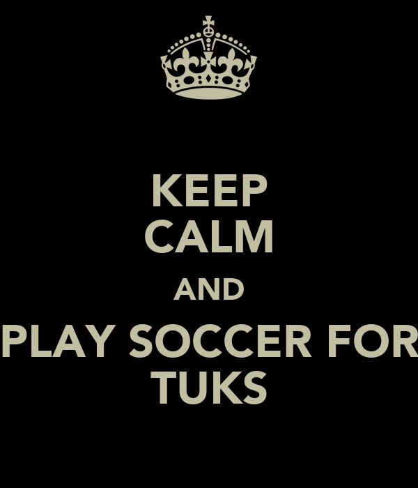 KEEP CALM AND PLAY SOCCER FOR TUKS