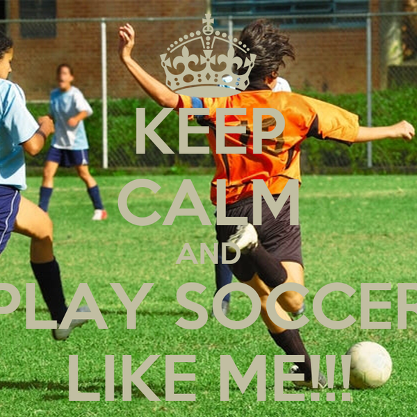 KEEP CALM AND PLAY SOCCER LIKE ME!!!