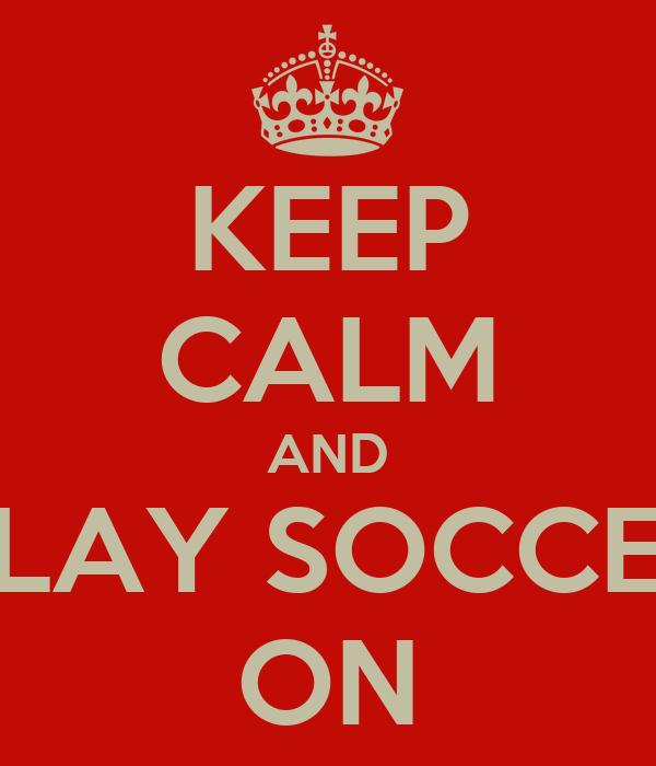KEEP CALM AND PLAY SOCCER ON