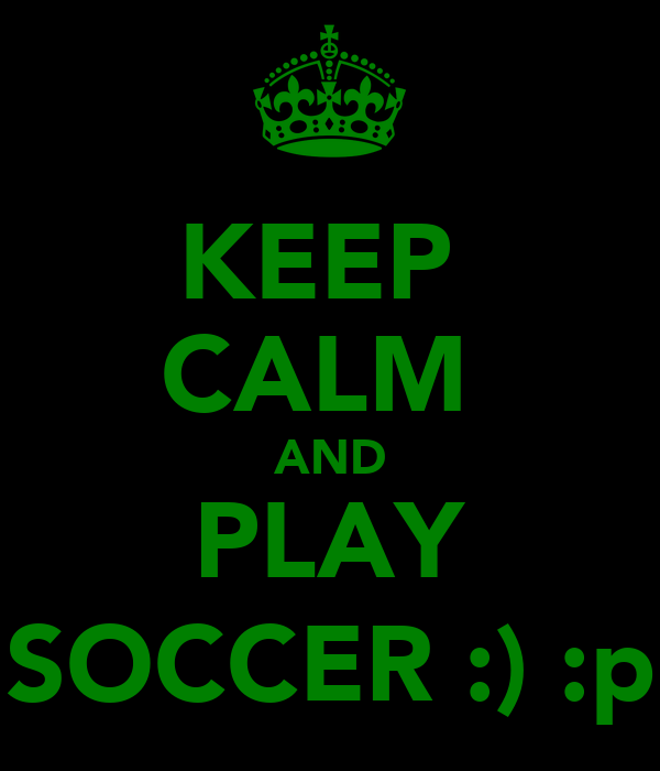 KEEP  CALM  AND PLAY SOCCER :) :p