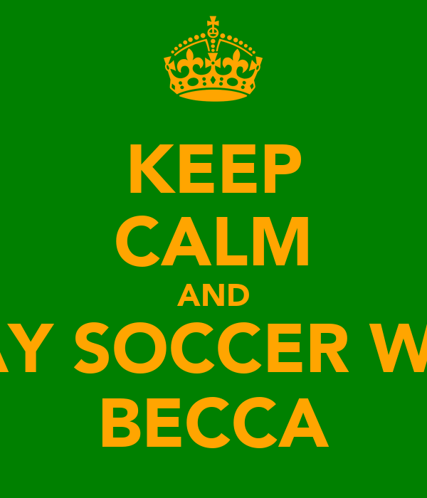 KEEP CALM AND PLAY SOCCER WITH BECCA
