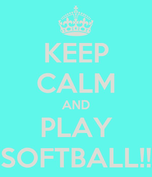 KEEP CALM AND PLAY SOFTBALL!!