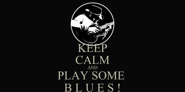 KEEP CALM AND PLAY SOME  B L U E S !