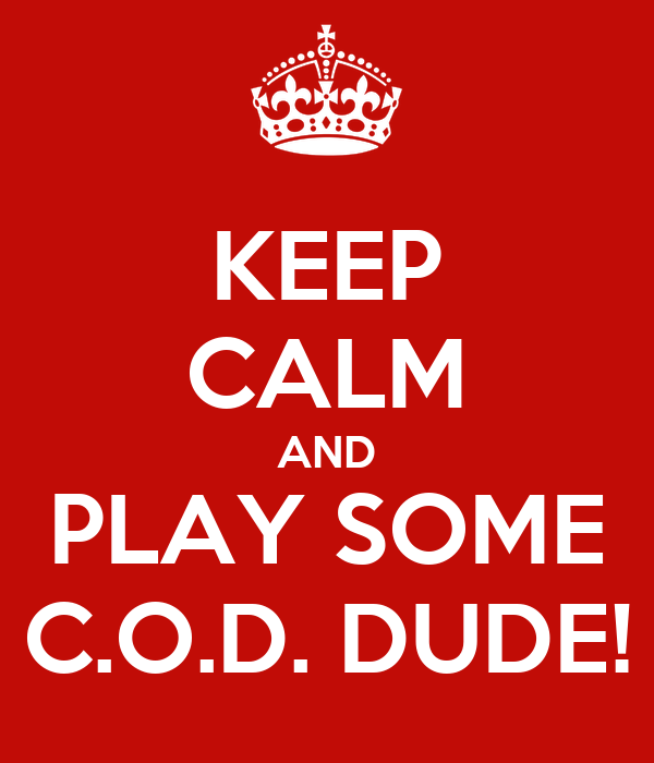 KEEP CALM AND PLAY SOME C.O.D. DUDE!