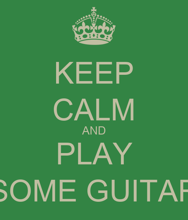 KEEP CALM AND PLAY SOME GUITAR