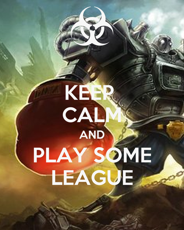 KEEP  CALM AND PLAY SOME LEAGUE