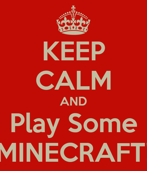 KEEP CALM AND Play Some MINECRAFT!
